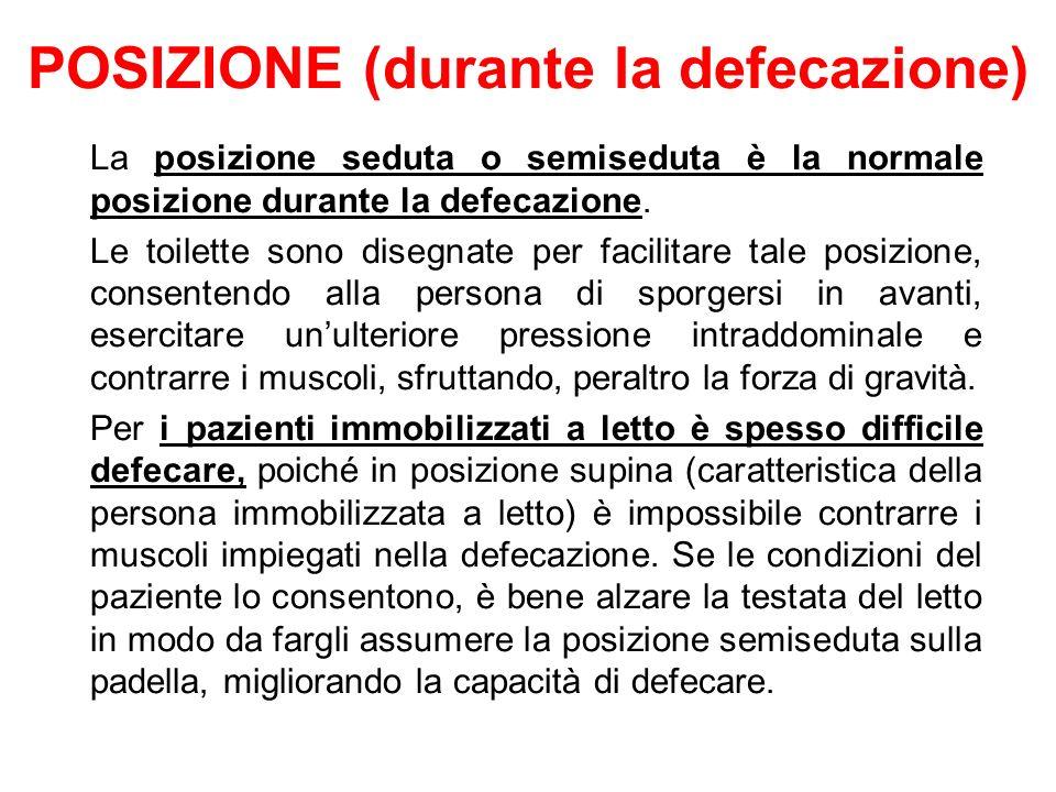 POSIZIONE (durante la defecazione) La posizione seduta o semiseduta è la normale posizione durante la defecazione. Le toilette sono disegnate per faci
