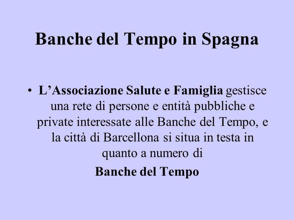 Banche del Tempo in Spagna LAssociazione Salute e Famiglia gestisce una rete di persone e entità pubbliche e private interessate alle Banche del Tempo, e la città di Barcellona si situa in testa in quanto a numero di Banche del Tempo