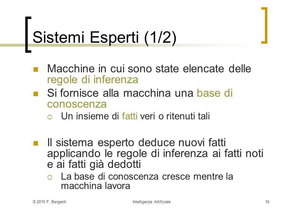 © 2010 F. BergentiIntelligenza Artificiale16 Sistemi Esperti (1/2) Macchine in cui sono state elencate delle regole di inferenza Si fornisce alla macc