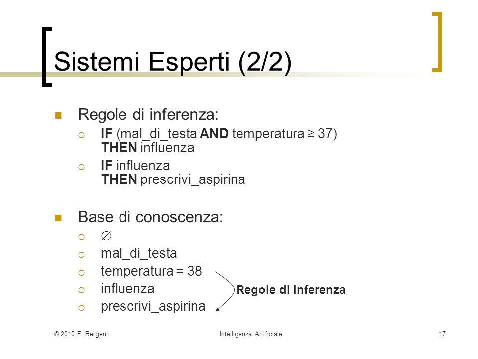 © 2010 F. BergentiIntelligenza Artificiale17 Sistemi Esperti (2/2) Regole di inferenza: IF (mal_di_testa AND temperatura 37) THEN influenza IF influen