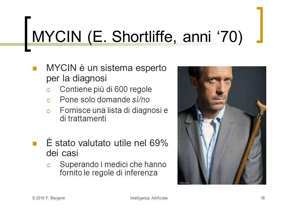 © 2010 F. BergentiIntelligenza Artificiale18 MYCIN (E. Shortliffe, anni 70) MYCIN è un sistema esperto per la diagnosi Contiene più di 600 regole Pone