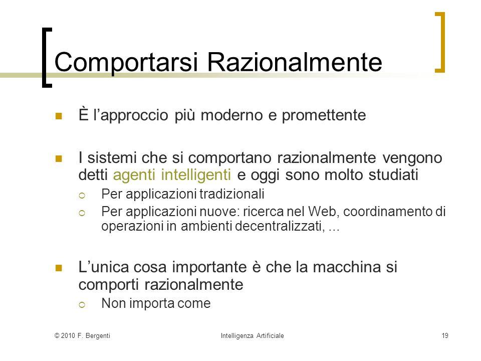© 2010 F. BergentiIntelligenza Artificiale19 Comportarsi Razionalmente È lapproccio più moderno e promettente I sistemi che si comportano razionalment
