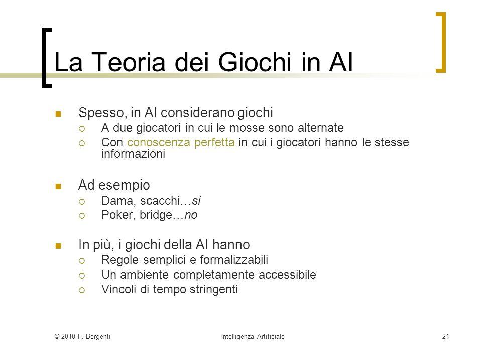 © 2010 F. BergentiIntelligenza Artificiale21 La Teoria dei Giochi in AI Spesso, in AI considerano giochi A due giocatori in cui le mosse sono alternat