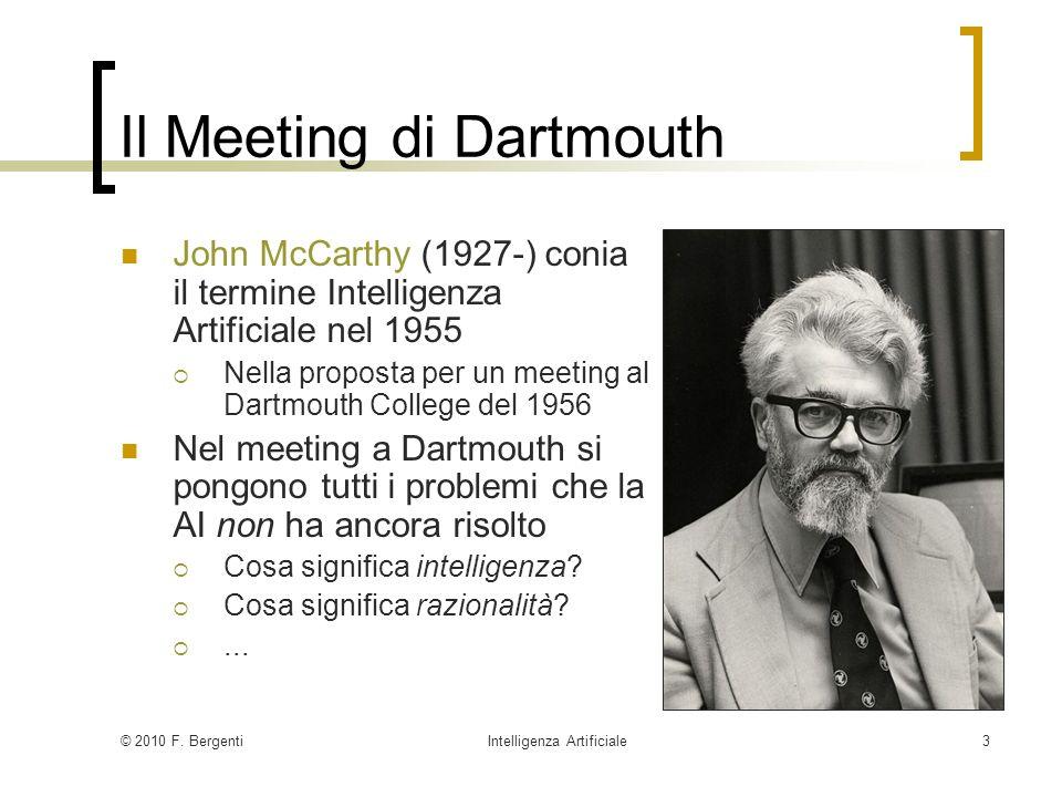 © 2010 F. BergentiIntelligenza Artificiale3 Il Meeting di Dartmouth John McCarthy (1927-) conia il termine Intelligenza Artificiale nel 1955 Nella pro