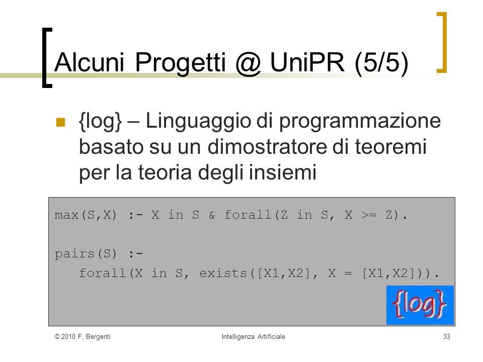 © 2010 F. BergentiIntelligenza Artificiale33 Alcuni Progetti @ UniPR (5/5) {log} – Linguaggio di programmazione basato su un dimostratore di teoremi p