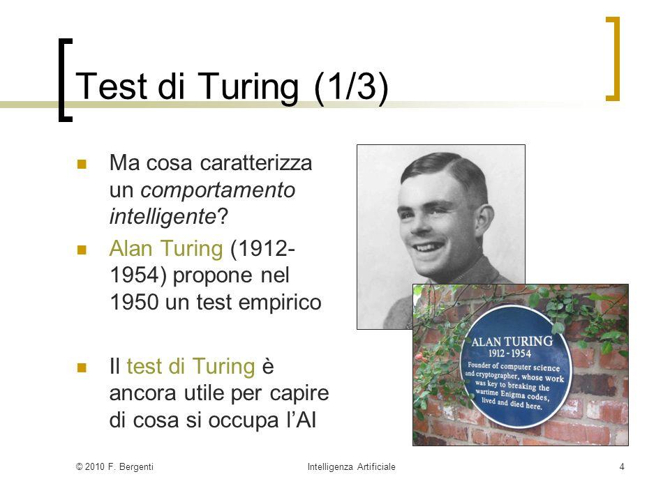 © 2010 F. BergentiIntelligenza Artificiale4 Test di Turing (1/3) Ma cosa caratterizza un comportamento intelligente? Alan Turing (1912- 1954) propone