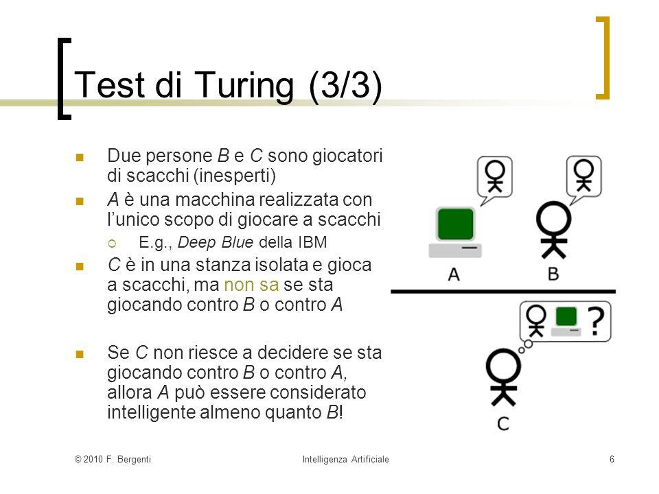 © 2010 F. BergentiIntelligenza Artificiale6 Test di Turing (3/3) Due persone B e C sono giocatori di scacchi (inesperti) A è una macchina realizzata c