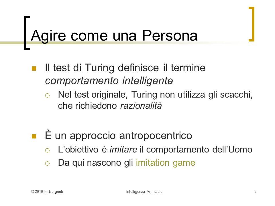 © 2010 F. BergentiIntelligenza Artificiale8 Agire come una Persona Il test di Turing definisce il termine comportamento intelligente Nel test original