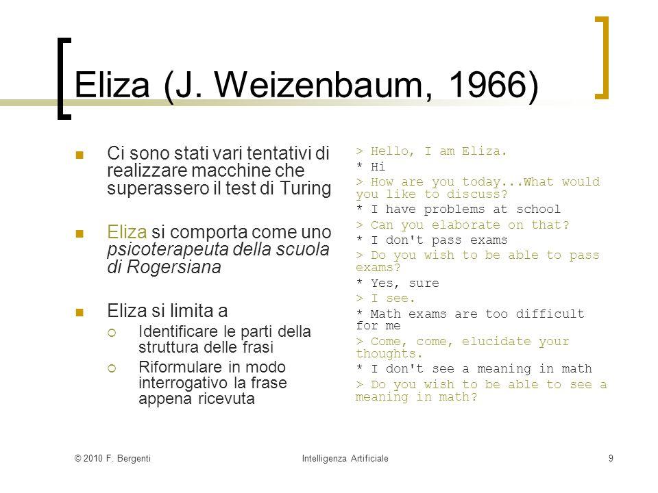 © 2010 F. BergentiIntelligenza Artificiale9 Eliza (J. Weizenbaum, 1966) Ci sono stati vari tentativi di realizzare macchine che superassero il test di