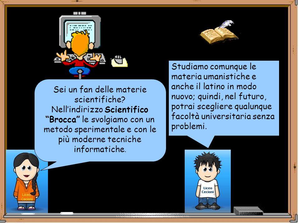 Sei un fan delle materie scientifiche? Nellindirizzo Scientifico Brocca le svolgiamo con un metodo sperimentale e con le più moderne tecniche informat