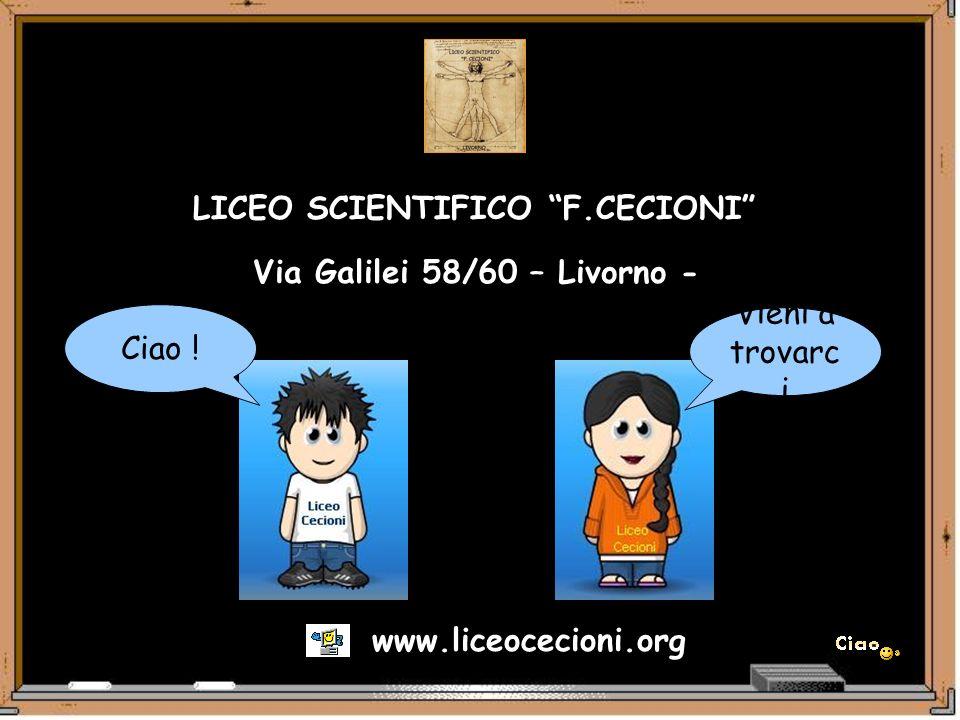 LICEO SCIENTIFICO F.CECIONI Via Galilei 58/60 – Livorno - www.liceocecioni.org Vieni a trovarc i Ciao !