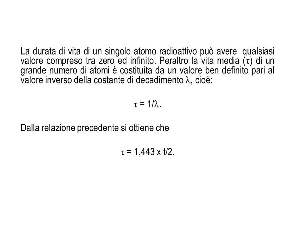 La durata di vita di un singolo atomo radioattivo può avere qualsiasi valore compreso tra zero ed infinito. Peraltro la vita media ( ) di un grande nu