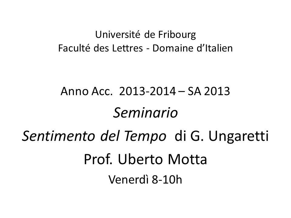 Université de Fribourg Faculté des Lettres - Domaine dItalien Anno Acc. 2013-2014 – SA 2013 Seminario Sentimento del Tempo di G. Ungaretti Prof. Ubert
