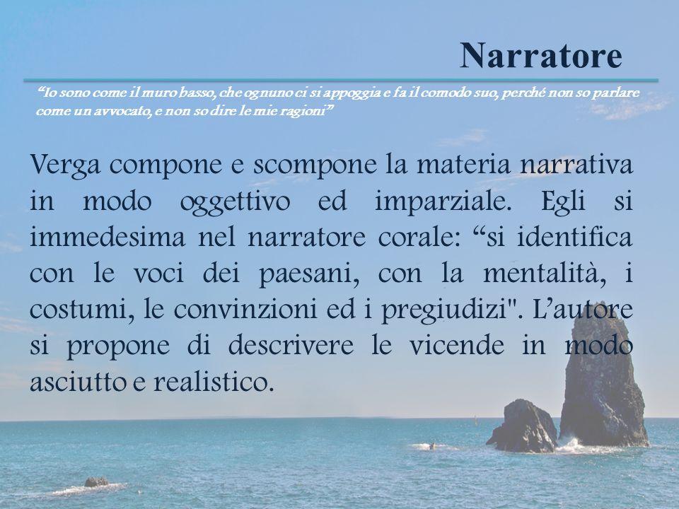 Narratore Verga compone e scompone la materia narrativa in modo oggettivo ed imparziale. Egli si immedesima nel narratore corale: si identifica con le