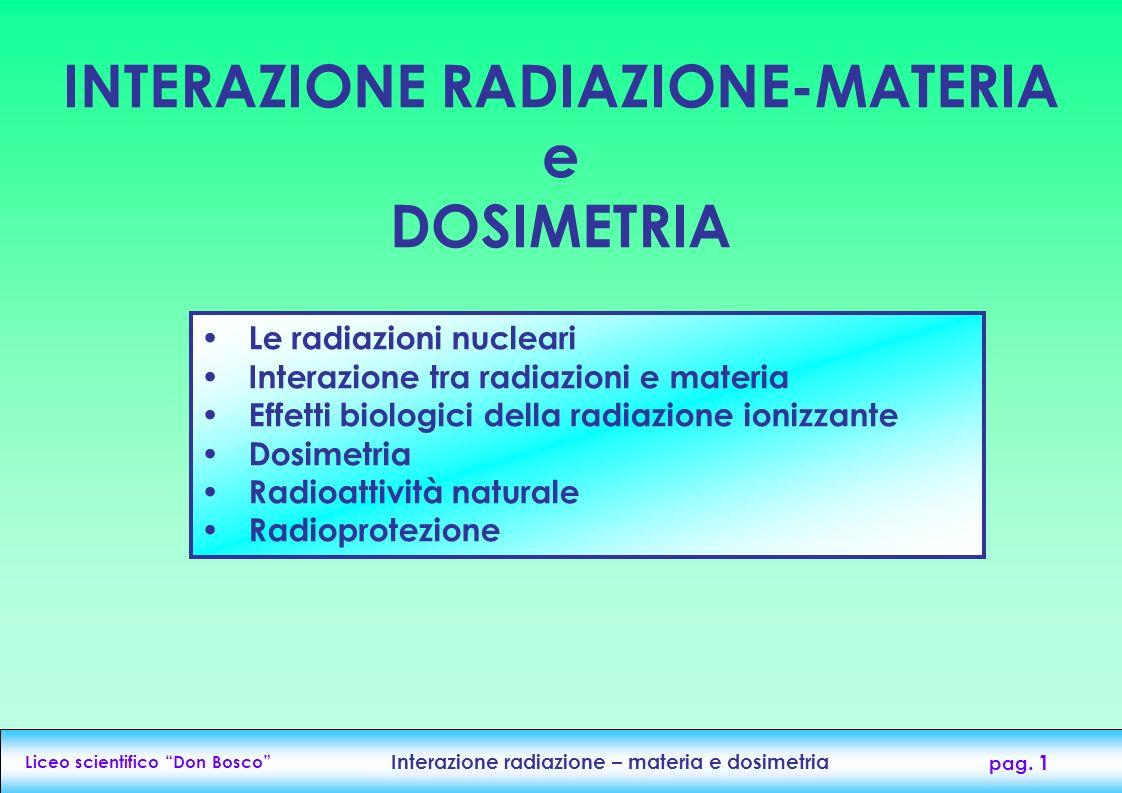 Liceo scientifico Don Bosco Interazione radiazione – materia e dosimetria pag. 1 INTERAZIONE RADIAZIONE-MATERIA e DOSIMETRIA Le radiazioni nucleari In