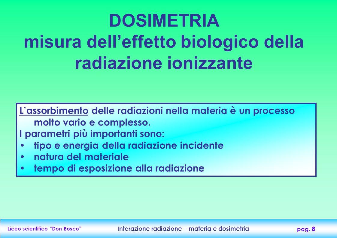 Liceo scientifico Don Bosco Interazione radiazione – materia e dosimetria pag. 8 DOSIMETRIA misura delleffetto biologico della radiazione ionizzante L