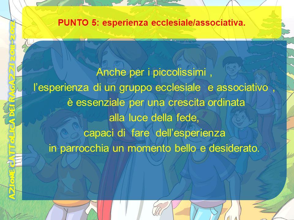 PUNTO 5: esperienza ecclesiale/associativa. Anche per i piccolissimi, lesperienza di un gruppo ecclesiale e associativo, è essenziale per una crescita