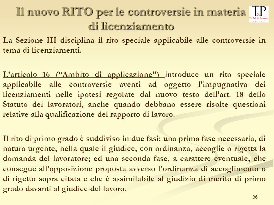 36 La Sezione III disciplina il rito speciale applicabile alle controversie in tema di licenziamenti. Larticolo 16 (Ambito di applicazione) introduce