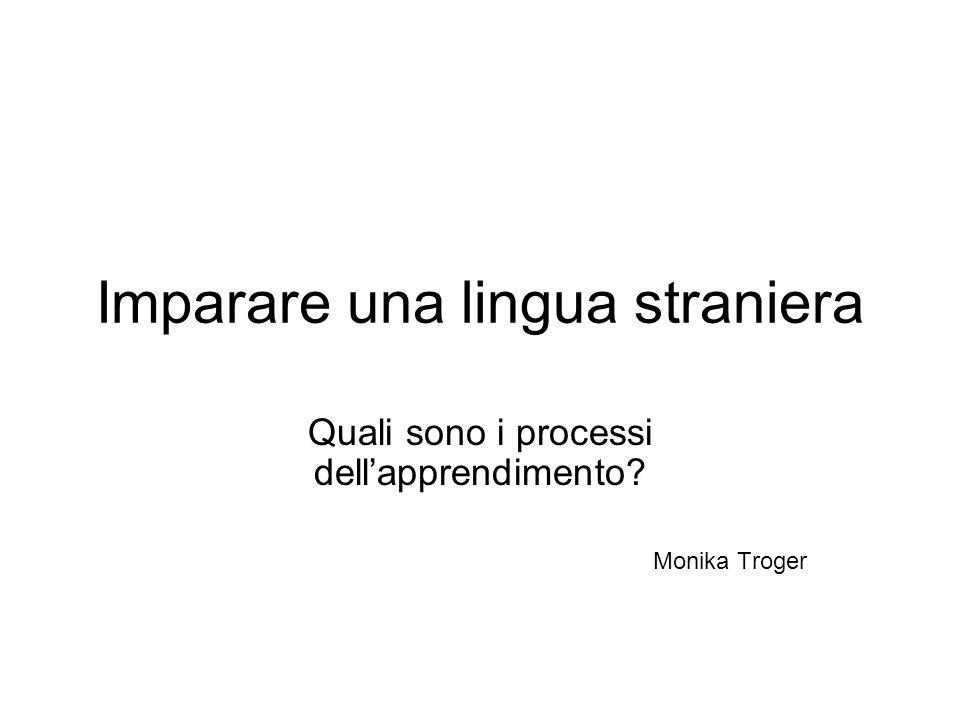 Imparare una lingua straniera Quali sono i processi dellapprendimento? Monika Troger