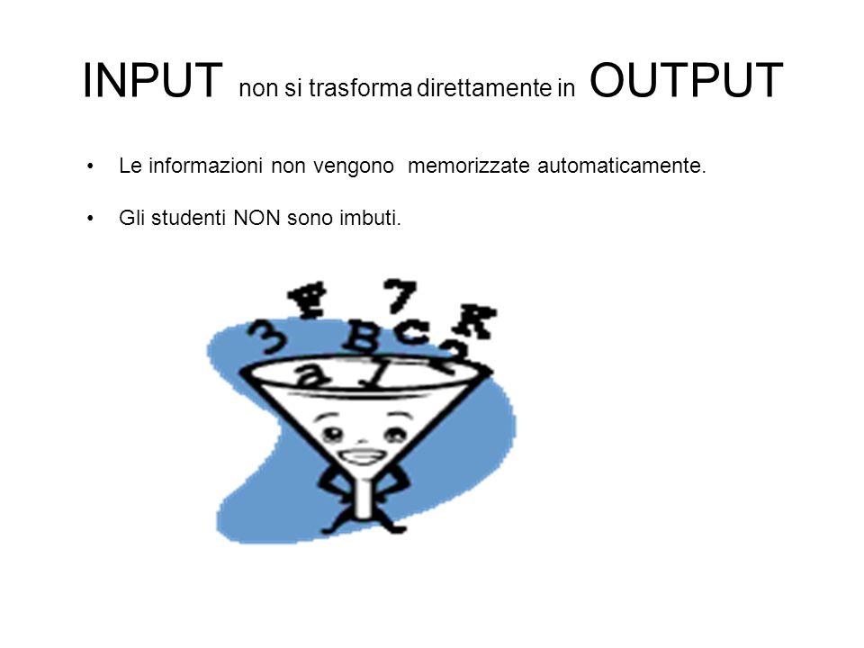 INPUT non si trasforma direttamente in OUTPUT Le informazioni non vengono memorizzate automaticamente. Gli studenti NON sono imbuti.