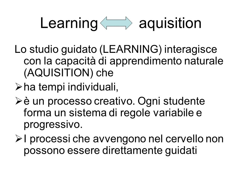 Learning aquisition Lo studio guidato (LEARNING) interagisce con la capacità di apprendimento naturale (AQUISITION) che ha tempi individuali, è un pro