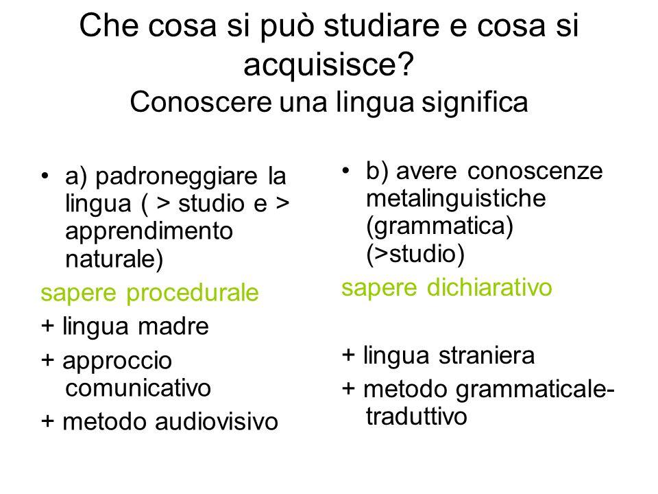 Che cosa si può studiare e cosa si acquisisce? Conoscere una lingua significa a) padroneggiare la lingua ( > studio e > apprendimento naturale) sapere