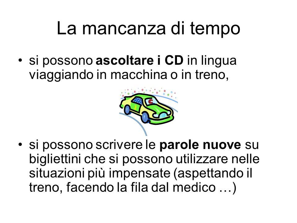 La mancanza di tempo si possono ascoltare i CD in lingua viaggiando in macchina o in treno, si possono scrivere le parole nuove su bigliettini che si