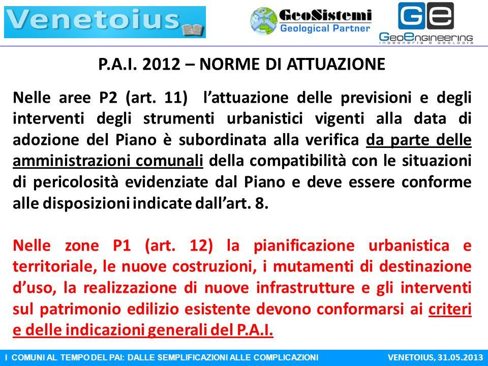 I COMUNI AL TEMPO DEL PAI: DALLE SEMPLIFICAZIONI ALLE COMPLICAZIONI VENETOIUS, 31.05.2013 P.A.I. 2012 – NORME DI ATTUAZIONE Nelle aree P2 (art. 11) la