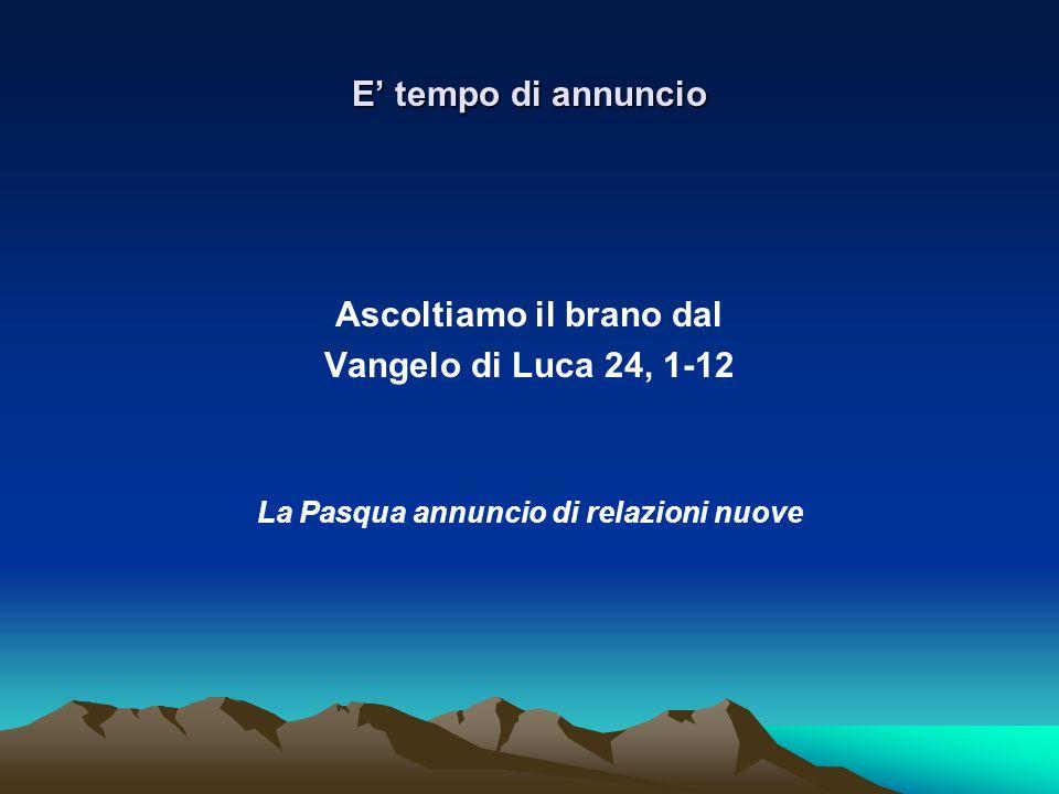 E tempo di annuncio Ascoltiamo il brano dal Vangelo di Luca 24, 1-12 La Pasqua annuncio di relazioni nuove