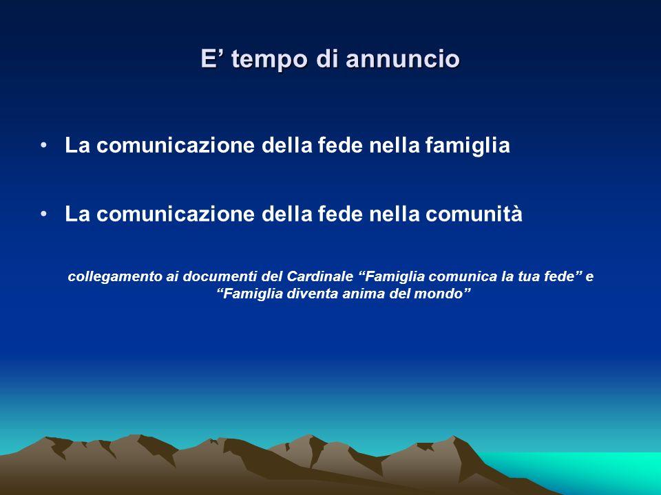 E tempo di annuncio La comunicazione della fede nella famiglia La comunicazione della fede nella comunità collegamento ai documenti del Cardinale Fami