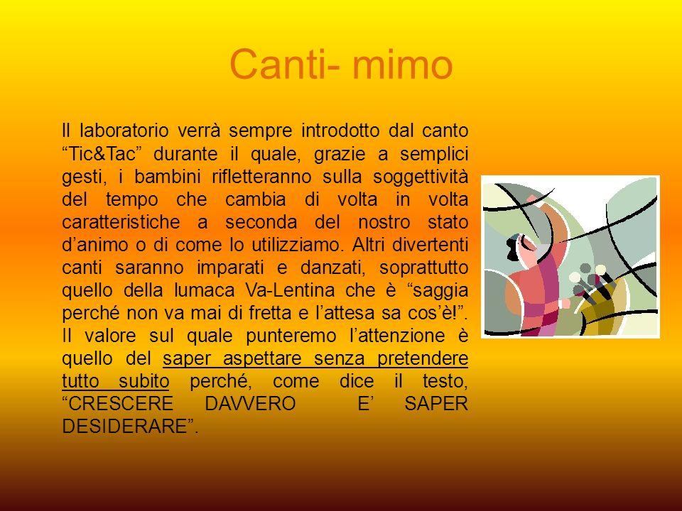 Canti- mimo ll laboratorio verrà sempre introdotto dal canto Tic&Tac durante il quale, grazie a semplici gesti, i bambini rifletteranno sulla soggetti