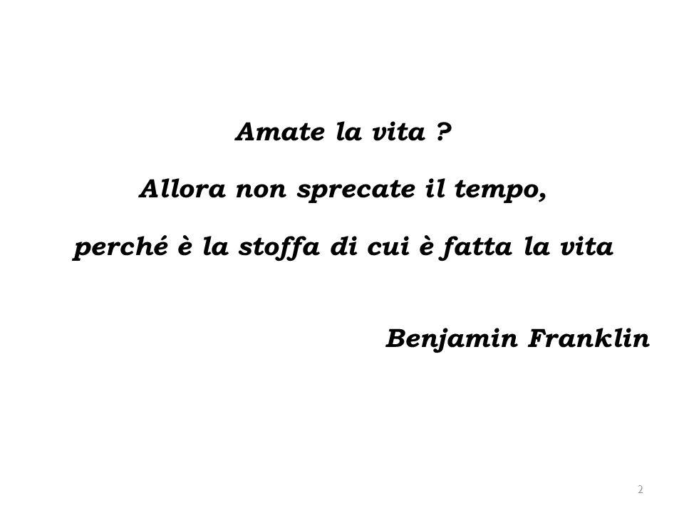 2 Amate la vita ? Allora non sprecate il tempo, perché è la stoffa di cui è fatta la vita Benjamin Franklin