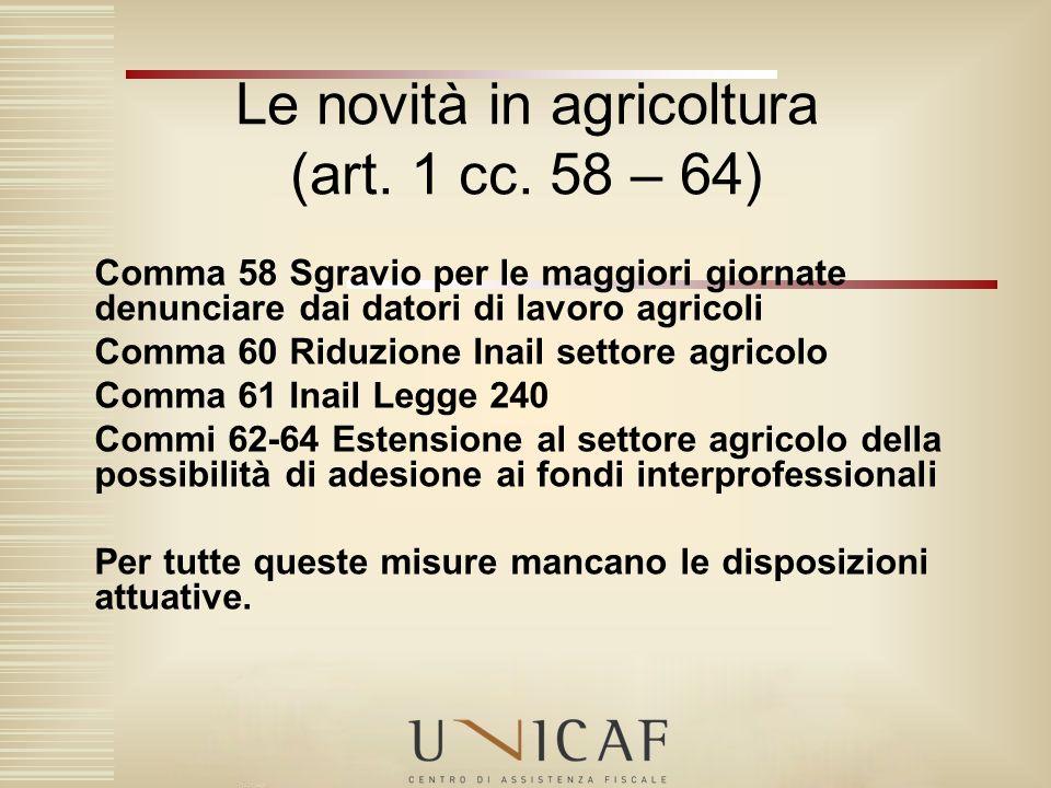Le novità in agricoltura (art. 1 cc. 58 – 64) Comma 58 Sgravio per le maggiori giornate denunciare dai datori di lavoro agricoli Comma 60 Riduzione In