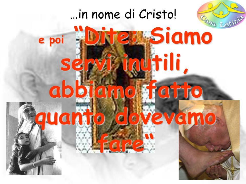 …in nome di Cristo! e poi Dite: Siamo servi inutili, abbiamo fatto quanto dovevamo fare (Lc 17,10)
