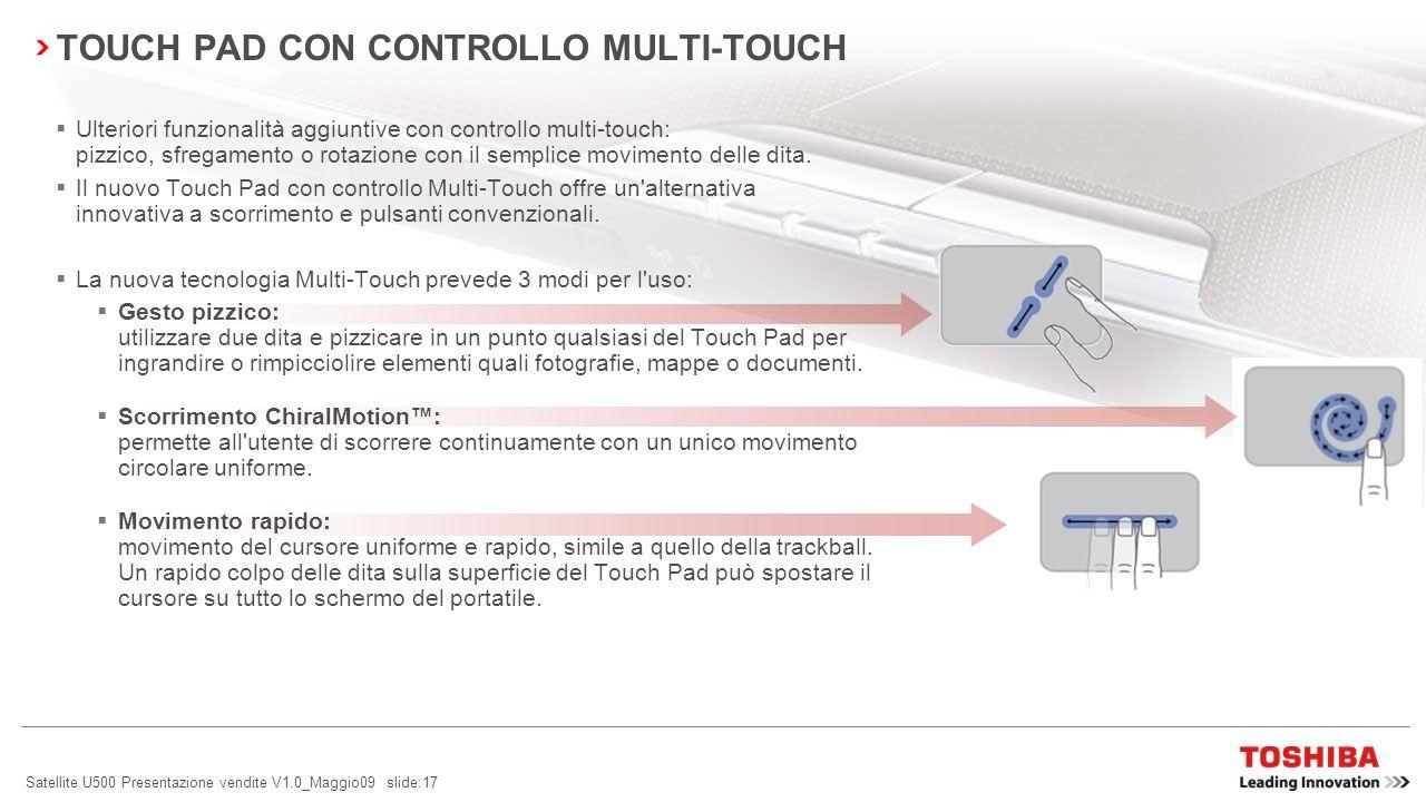 Satellite U500 Presentazione vendite V1.0_Maggio09 slide:17 Ulteriori funzionalità aggiuntive con controllo multi-touch: pizzico, sfregamento o rotazione con il semplice movimento delle dita.
