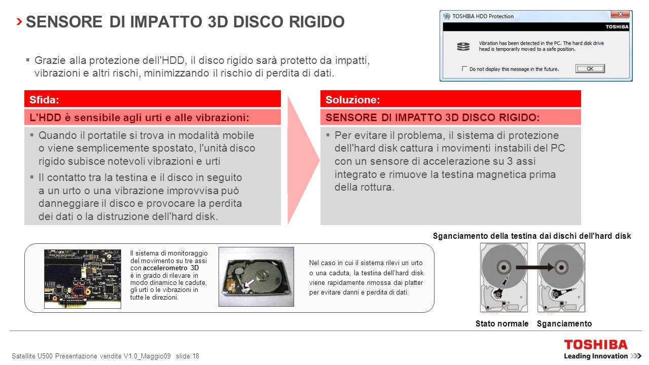 Satellite U500 Presentazione vendite V1.0_Maggio09 slide:18 SENSORE DI IMPATTO 3D DISCO RIGIDO Grazie alla protezione dell HDD, il disco rigido sarà protetto da impatti, vibrazioni e altri rischi, minimizzando il rischio di perdita di dati.