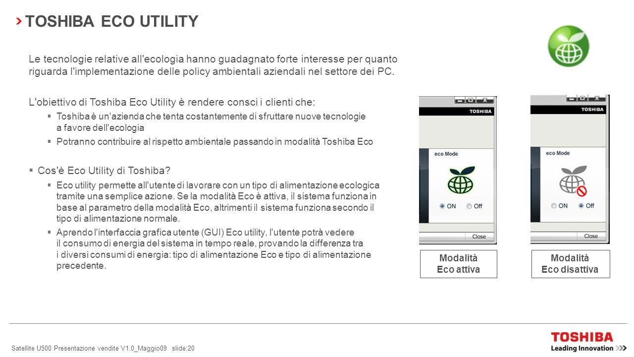 Satellite U500 Presentazione vendite V1.0_Maggio09 slide:20 TOSHIBA ECO UTILITY Le tecnologie relative all ecologia hanno guadagnato forte interesse per quanto riguarda l implementazione delle policy ambientali aziendali nel settore dei PC.