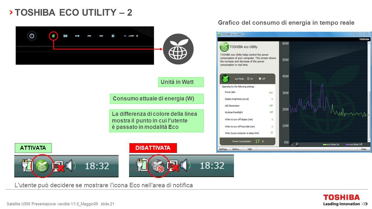 Satellite U500 Presentazione vendite V1.0_Maggio09 slide:21 TOSHIBA ECO UTILITY – 2 Grafico del consumo di energia in tempo reale L utente può decidere se mostrare l icona Eco nell area di notifica ATTIVATA DISATTIVATA Unità in Watt Consumo attuale di energia (W) La differenza di colore della linea mostra il punto in cui l utente è passato in modalità Eco