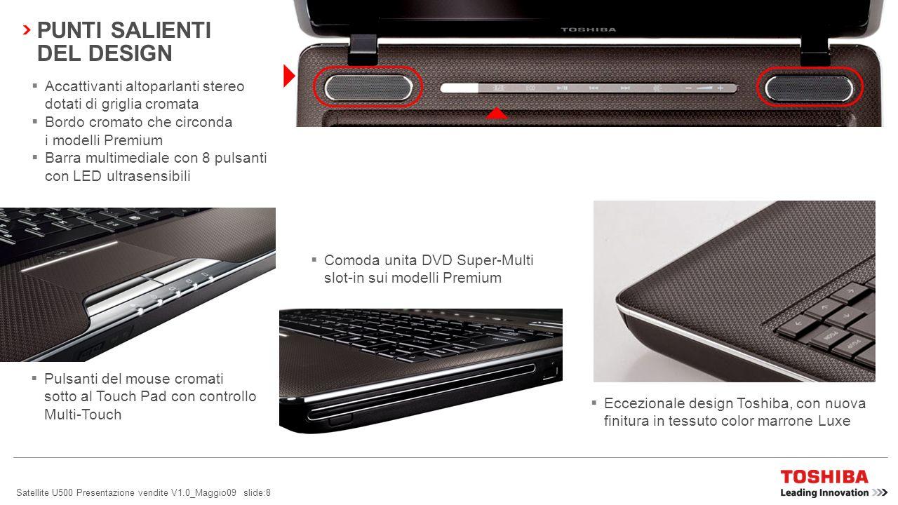 Satellite U500 Presentazione vendite V1.0_Maggio09 slide:8 PUNTI SALIENTI DEL DESIGN Accattivanti altoparlanti stereo dotati di griglia cromata Bordo cromato che circonda i modelli Premium Barra multimediale con 8 pulsanti con LED ultrasensibili Pulsanti del mouse cromati sotto al Touch Pad con controllo Multi-Touch Eccezionale design Toshiba, con nuova finitura in tessuto color marrone Luxe Comoda unita DVD Super-Multi slot-in sui modelli Premium