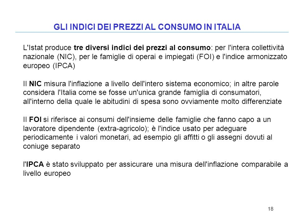 18 GLI INDICI DEI PREZZI AL CONSUMO IN ITALIA L'Istat produce tre diversi indici dei prezzi al consumo: per l'intera collettività nazionale (NIC), per