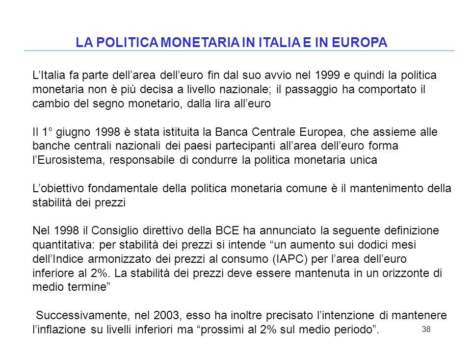 38 LA POLITICA MONETARIA IN ITALIA E IN EUROPA LItalia fa parte dellarea delleuro fin dal suo avvio nel 1999 e quindi la politica monetaria non è più