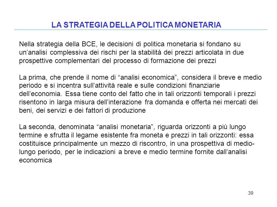 39 LA STRATEGIA DELLA POLITICA MONETARIA Nella strategia della BCE, le decisioni di politica monetaria si fondano su unanalisi complessiva dei rischi