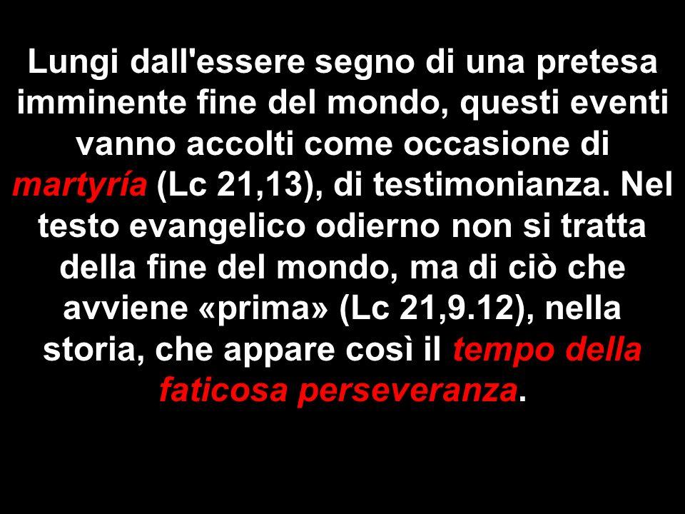 Lungi dall'essere segno di una pretesa imminente fine del mondo, questi eventi vanno accolti come occasione di martyría (Lc 21,13), di testimonianza.
