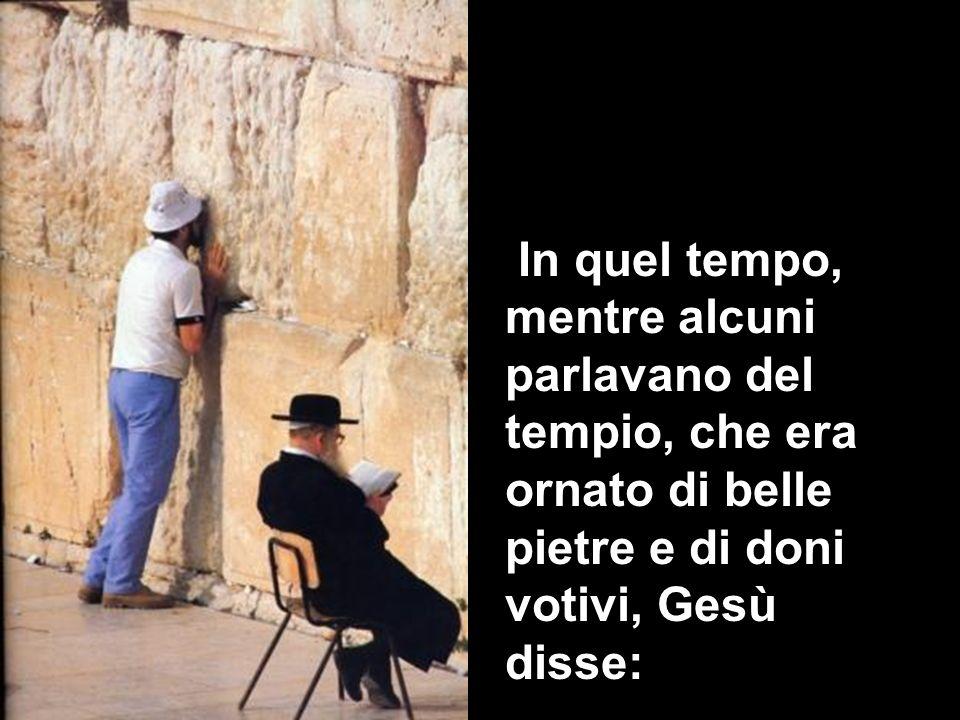 In quel tempo, mentre alcuni parlavano del tempio, che era ornato di belle pietre e di doni votivi, Gesù disse: