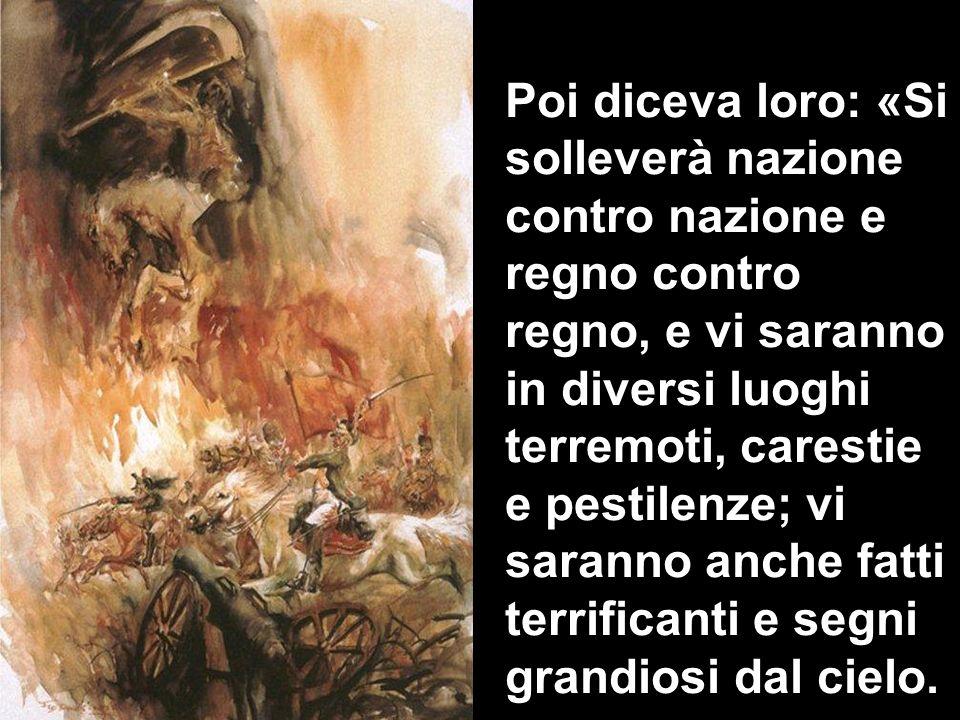 Poi diceva loro: «Si solleverà nazione contro nazione e regno contro regno, e vi saranno in diversi luoghi terremoti, carestie e pestilenze; vi sarann