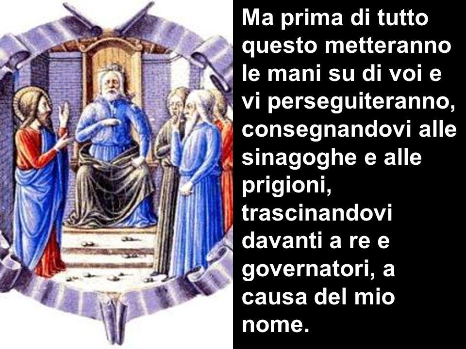 Ma prima di tutto questo metteranno le mani su di voi e vi perseguiteranno, consegnandovi alle sinagoghe e alle prigioni, trascinandovi davanti a re e