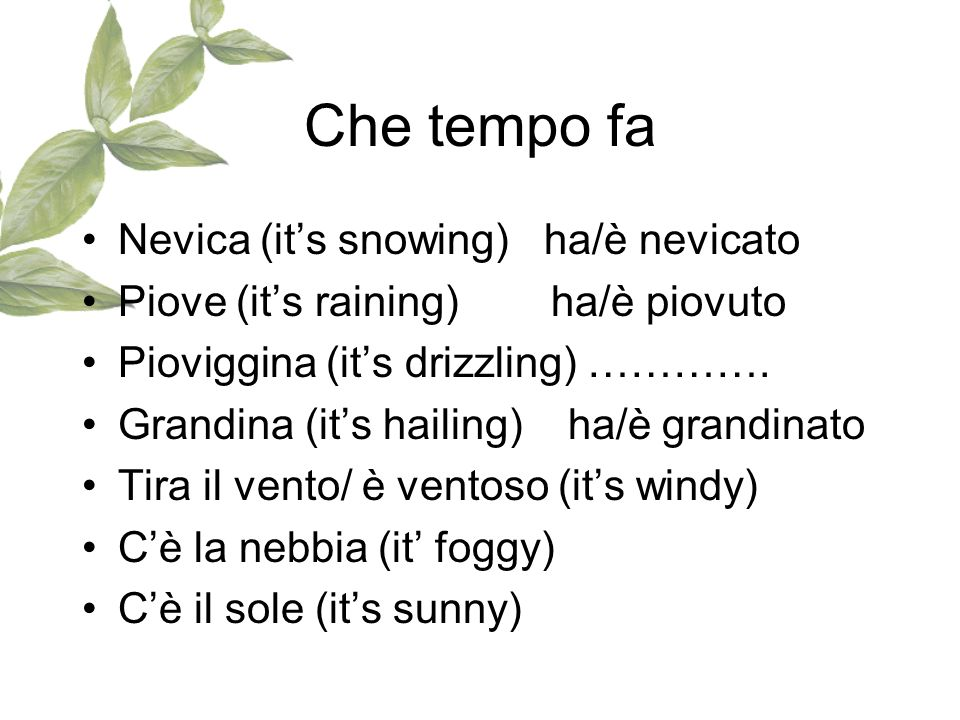 Che tempo fa Nevica (its snowing) ha/è nevicato Piove (its raining) ha/è piovuto Pioviggina (its drizzling) …………. Grandina (its hailing) ha/è grandina