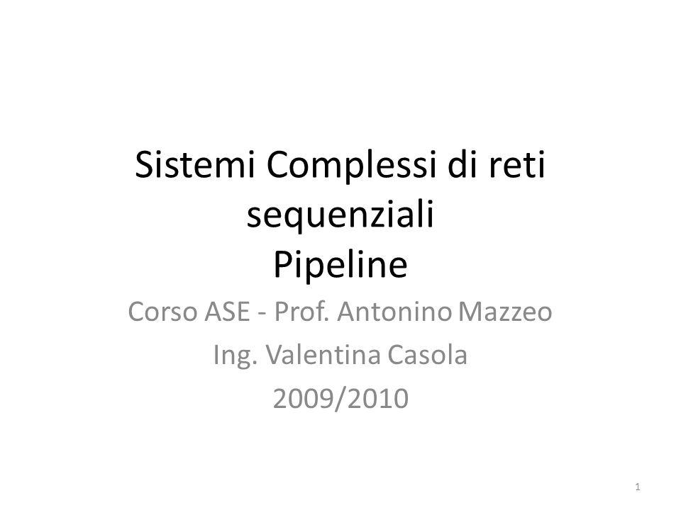 Sistemi Complessi di reti sequenziali Pipeline Corso ASE - Prof. Antonino Mazzeo Ing. Valentina Casola 2009/2010 1