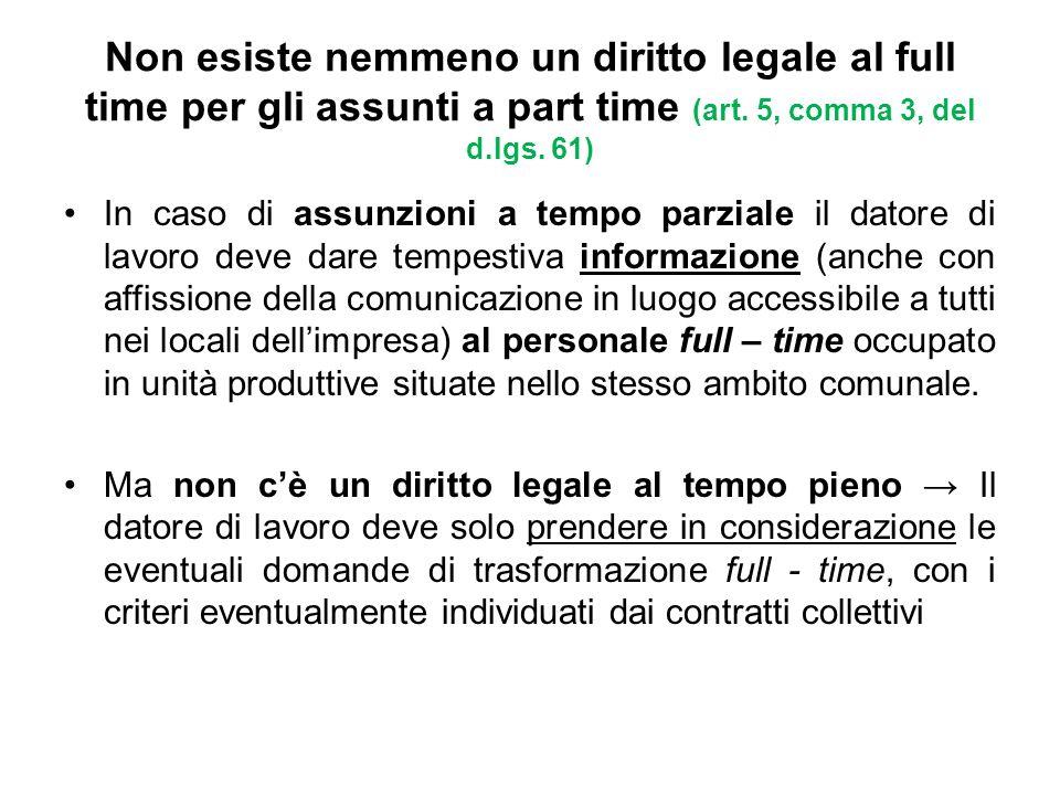 Non esiste nemmeno un diritto legale al full time per gli assunti a part time (art. 5, comma 3, del d.lgs. 61) In caso di assunzioni a tempo parziale