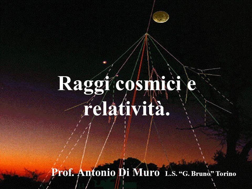 Raggi cosmici e relatività. Prof. Antonio Di Muro L.S. G. Bruno Torino